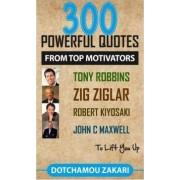 300 Powerful Quotes from Top Motivators Tony Robbins, Zig Ziglar, Robert Kiyosaki, John C Maxwell ... to Lift You Up. by Zakari Dotchamou