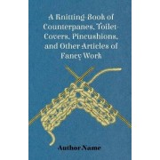 A Knitting-Book of Counterpanes, Toilet-Covers, Pincushions, and Other Articles of Fancy Work by George Cupples