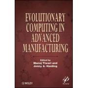 Evolutionary Computing in Advanced Manufacturing by Manoj Tiwari
