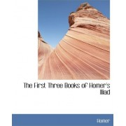 The First Three Books of Homer's Iliad by Homer
