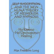 Self Suggestion and the New Huna Theory of Mesmerism and Hypnosis. Ho'opono, Ho'oponopono Healing by Max Freedom Long