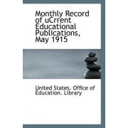 Monthly Record of Ucrrent Educational Publications, May 1915 by Un States Office of Education Library