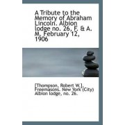 A Tribute to the Memory of Abraham Lincoln. Albion Lodge No. 26, F. & A. M. February 12, 1906 by [Thompson Robert W ]
