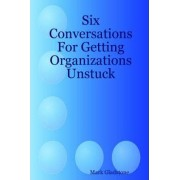 Six Conversations For Getting Organizations Unstuck by Mark Gladstone