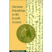 Christian Friendship in the Fourth Century by Carolinne White