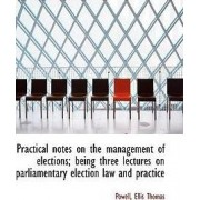 Practical Notes on the Management of Elections; Being Three Lectures on Parliamentary Election Law a by Powell Ellis Thomas