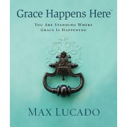 Grace Happens Here: You Are Standing Where Grace is Happening by Max Lucado