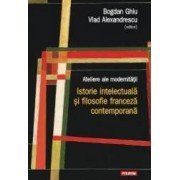 Ateliere ale modernitatii. Istorie intelectuala si filosofie franceza contemporana - Bogdan Ghiu Vlad Alexandrescu