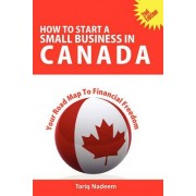 How to Start A Small Business in Canada - Your Road Map To Financial Freedom by Tariq Nadeem