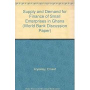 Supply and Demand for Finance of Small Enterprises in Ghana by Ernest Aryeetey