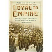 Loyal to Empire: The Life of General Sir Charles Monro, 1860-1929