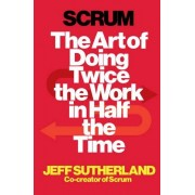 Jeff Sutherland Scrum: The Art of Doing Twice the Work in Half the Time