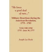 He Loves a Good Deal of Rum. Military Desertions During the American Revolution. Volume One by Joseph Lee Boyle