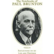 The Notebooks of Paul Brunton: Reflections on My Life and Writings v. 8 by Paul Brunton