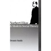 Norbert Elias and Modern Social Theory by Dennis Smith
