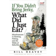 If You Didn't Bring Jerky, What Did I Just Eat by Bill Heavey