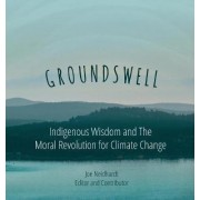 Groundswell- Indigenous Wisdom and the Moral Revolution for Climate Change by Joe Neidhardt