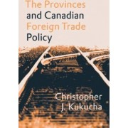 The Provinces and Canadian Foreign Trade Policy by Christopher J. Kukucha