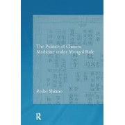 The Politics of Chinese Medicine Under Mongol Rule by Reiko Shinno