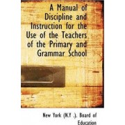 A Manual of Discipline and Instruction for the Use of the Teachers of the Primary and Grammar School by New York (N y ) Board of Education