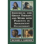 Individual and Group Therapy and Work with Parents in Adolescent Psychotherapy by Richard A. Gardner