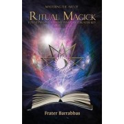 Mastering the Art of Ritual Magick: Foundation, Grimoire and the Greater Key by Frater Barrabbas