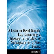 A Letter to David Garrick, Esq. Concerning a Glossary to the Plays of Shakespeare on a More Extensi by Anonymous