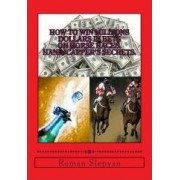 How to Win Millions Dollars in Bets on Horse Races: Handicapper's Secrets by Roman Slepyan