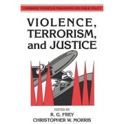 Violence, Terrorism, and Justice by Raymond Gillespie Frey