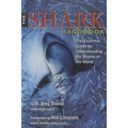 Gregory Skomal The Shark Handbook: The Essential Guide for Understanding and Identifying the Sharks of the World
