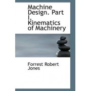 Machine Design. Part I. Kinematics of Machinery by Forrest Robert Jones