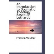 An Introduction to Dogmatic Theology Based on Luthardt by Franklin Weidner