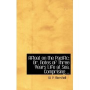 Afloat on the Pacific; Or, Notes of Three Years Life at Sea, Comprising ... by W P Marshall