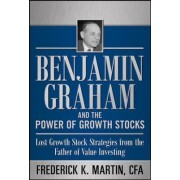 Benjamin Graham and the Power of Growth Stocks: Lost Growth Stock Strategies from the Father of Value Investing by Frederick K. Martin