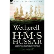 Wetherell of H. M. S. Hussar the Recollections of an Ordinary Seaman of the Royal Navy During the Napoleonic Wars by John Wetherell