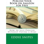 Publish Your Book on Amazon for Free by Eddie Snipes