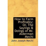 How to Farm Profitably; Or, the Sayings a Doings of Mr. Alderman Mechi by John Joseph Mechi