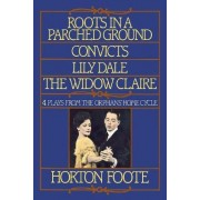 Roots in a Parched Ground ; Convicts ; Lily Dale ; the Widow Claire by Horton Foote