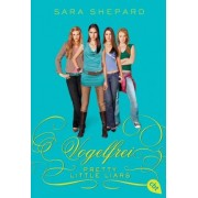 Pretty Little Liars - Vogelfrei by Sara Shepard