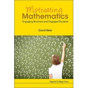 Motivating Mathematics: Engaging Teachers And Engaged Students by David Graham Wells