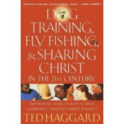 Dog Training, Fly Fishing, and Sharing Christ in the 21st Century by Ted Haggard