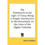 The Pentateuch in the Light of Today Being a Simple Introduction to the Pentateuch on the Lines of the Higher Criticism by Alfred Holborn