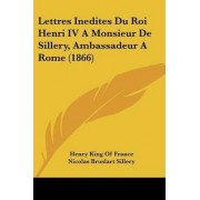Lettres Inedites Du Roi Henri IV A Monsieur De Sillery, Ambassadeur A Rome (1866) by Henry King of France