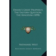 Daniel's Great Prophecy, the Eastern Question, the Kingdom (1898) by Nathaniel West