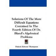 Solutions of the More Difficult Equations Contained in the Fourth Edition of Dr. Bland's Algebraical Problems by Francis Edward Thompson