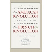 The Origin & Principles of the American Revolution Compared with the Origin & Principles of the French Revolution by Friedrich Von Gentz