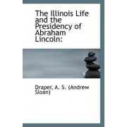 The Illinois Life and the Presidency of Abraham Lincoln by Draper A S (Andrew Sloan)
