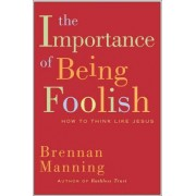 The Importance Of Being Foolish: How To Think Like Jesus by Brennan Manning