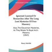 Ignorant Learned Or Researches After The Long Lost Mysteries Of Free-Masonry by Henry Melville