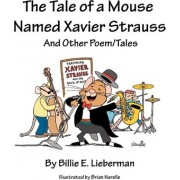 The Tale of a Mouse Named Xavier Strauss and Other Poem/Tales by Billie E Lieberman